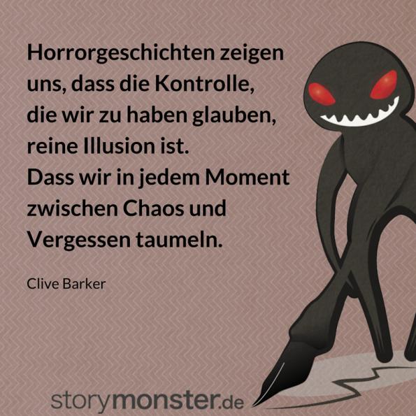 Horror plotten - Zitat von Clive Barker: Horrorgeschichten zeigen uns, dass die Kontrolle, die wir zu haben glauben, reine Illusion ist. Dass wir in jedem Moment zwischen Chaos und Vergessen taumeln.