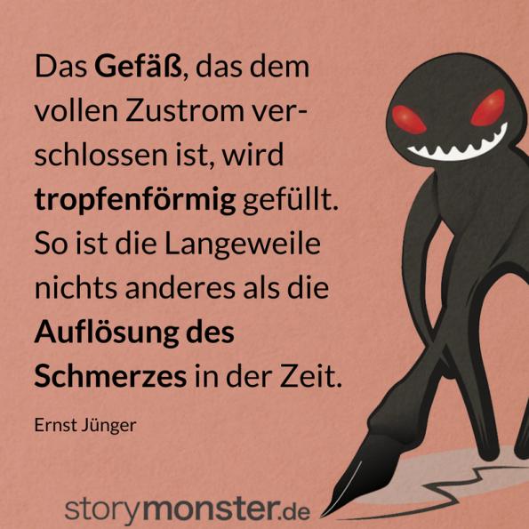 Ernst Jünger - Zitat - Das Gefäß, das dem vollen Zustrome verschlossen ist, wird tropfenweise erfüllt. So ist Langeweile nichts anderes als die Auflösung des Schmerzes in der Zeit